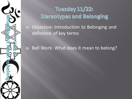 Unit 3: What does it mean to belong?  Objective: Introduction to Belonging and definition of key terms  Bell Work: What does it mean to belong?