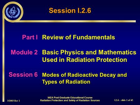 3/2003 Rev 1 I.2.6 – slide 1 of 43 Session I.2.6 Part I Review of Fundamentals Module 2Basic Physics and Mathematics Used in Radiation Protection Modes.