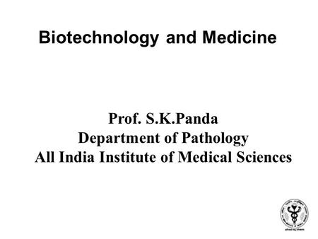 Biotechnology and Medicine Prof. S.K.Panda Department of Pathology All India Institute of Medical Sciences.