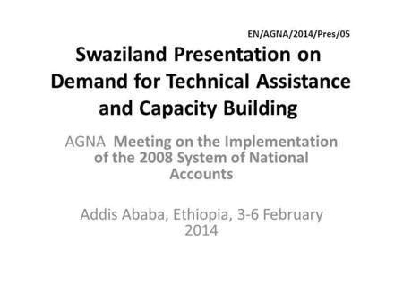 EN/AGNA/2014/Pres/05 Swaziland Presentation on Demand for Technical Assistance and Capacity Building AGNA Meeting on the Implementation of the 2008 System.
