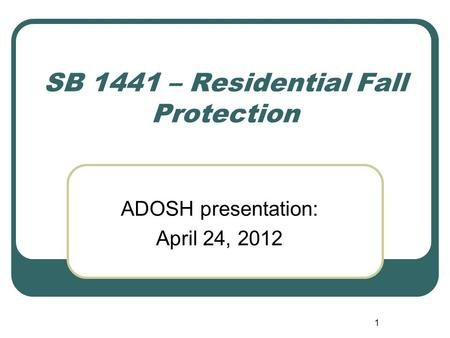 1 SB 1441 – Residential Fall Protection ADOSH presentation: April 24, 2012.