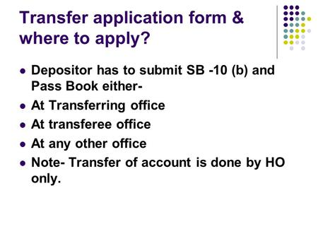 Transfer application form & where to apply? Depositor has to submit SB -10 (b) and Pass Book either- At Transferring office At transferee office At any.