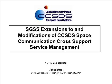 SGSS Extensions to and Modifications of CCSDS Space Communication Cross Support Service Management 15 - 19 October 2012 John Pietras Global Science and.
