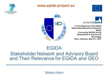 EGIDA Stakeholder Network and Advisory Board and Their Relevance for EGIDA and GEO Stefano Nativi 1 st Joint Workshop of the EGIDA Stakeholder Network.