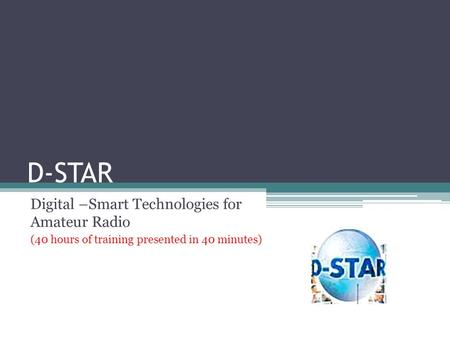 D-STAR Digital –Smart Technologies for Amateur Radio (40 hours of training presented in 40 minutes)