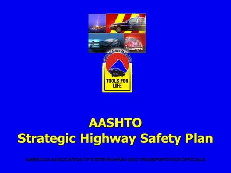 AASHTO Strategic Highway Safety Plan AMERICAN ASSOCIATION OF STATE HIGHWAY AND TRANSPORTATION OFFICIALS.