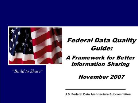 "1 Federal Data Quality Guide: November 2007 ""Build to Share"" U.S. Federal Data Architecture Subcommittee A Framework for Better Information Sharing."