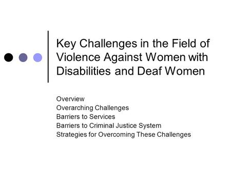 Key Challenges in the Field of Violence Against Women with Disabilities and Deaf Women Overview Overarching Challenges Barriers to Services Barriers to.