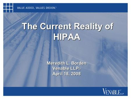 1 The Current Reality of HIPAA Meredith L. Borden Venable LLP © April 18, 2008 The Current Reality of HIPAA Meredith L. Borden Venable LLP © April 18,