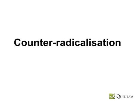 Counter-radicalisation. Multiple Strands Counter-terrorism – military, police, intelligence Counter-radicalisation – civil society partners working closely.