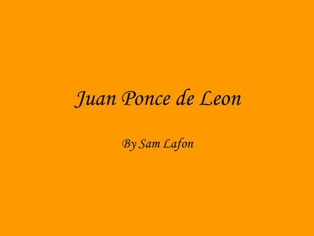 Juan Ponce de Leon By Sam Lafon. A Spanish kid Juan Ponce de Leon was born in 1460. As a child Juan was born in Spain and that is where his journey begins.