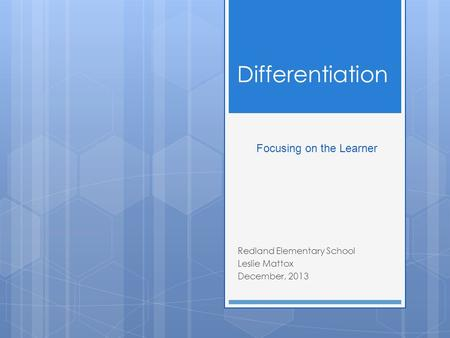 Differentiation Redland Elementary School Leslie Mattox December, 2013 Focusing on the Learner.