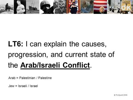 © ProQuest 2006 LT6: I can explain the causes, progression, and current state of the Arab/Israeli Conflict. Arab = Palestinian / Palestine Jew = Israeli.