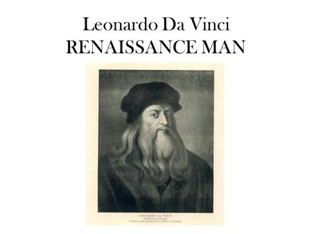 Leonardo Da Vinci RENAISSANCE MAN. Da Vinci was born in Florence, Italy in 1452. From a young age people knew he was a very talented drawer and painter.