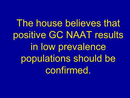 The house believes that positive GC NAAT results in low prevalence populations should be confirmed.