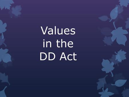 Values in the DD Act. Individuals with developmental disabilities, including those with the most severe developmental disabilities, are capable of self-determination,