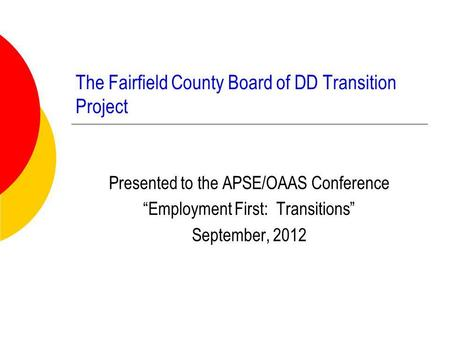 "The Fairfield County Board of DD Transition Project Presented to the APSE/OAAS Conference ""Employment First: Transitions"" September, 2012."