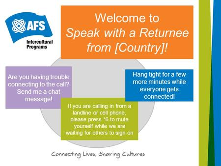 Welcome to Speak with a Returnee from [Country]! Are you having trouble connecting to the call? Send me a chat message! If you are calling in from a landline.