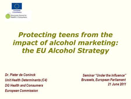 European Commission Protecting teens from the impact of alcohol marketing: the EU Alcohol Strategy Dr. Pieter de Coninck Unit Health Determinants (C4)