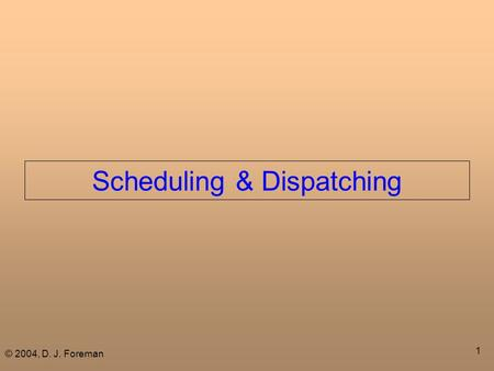 © 2004, D. J. Foreman 1 Scheduling & Dispatching.