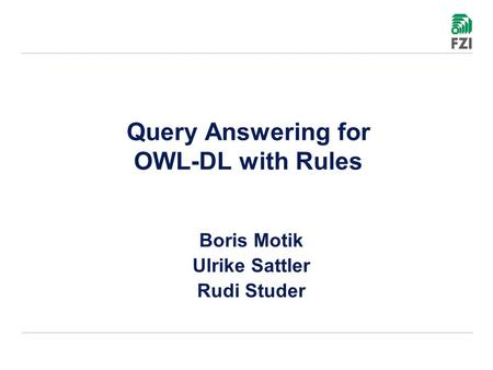 Query Answering for OWL-DL with Rules Boris Motik Ulrike Sattler Rudi Studer.