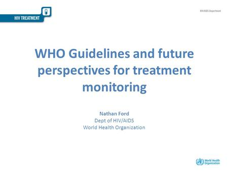 WHO Guidelines and future perspectives for treatment monitoring Nathan Ford Dept of HIV/AIDS World Health Organization.