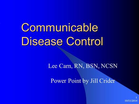 10/11/2014 1 Communicable Disease Control Lee Carn, RN, BSN, NCSN Power Point by Jill Crider.