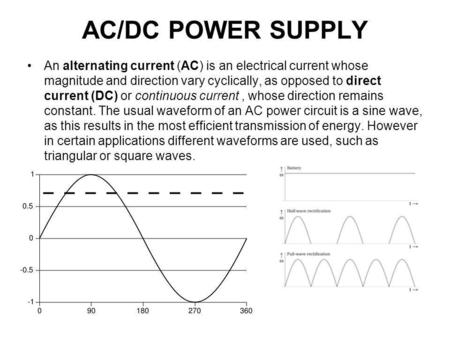 AC/DC POWER SUPPLY An alternating current (AC) is an electrical current whose magnitude and direction vary cyclically, as opposed to direct current (DC)