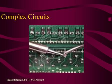 Complex Circuits Presentation 2003 R. McDermott. Complex DC Circuits A power supply with an internal resistance (lowers terminal voltage): Adds an additional.