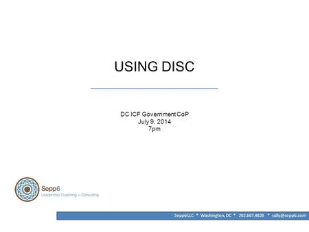 USING DISC ______________________________________ DC ICF Government CoP July 9, 2014 7pm Sepp6 LLC * Washington, DC * 202.607.4828 *