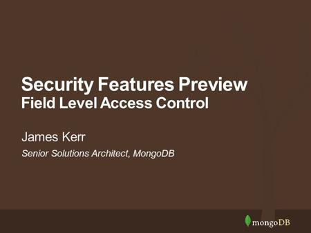 Senior Solutions Architect, MongoDB James Kerr Security Features Preview Field Level Access Control.