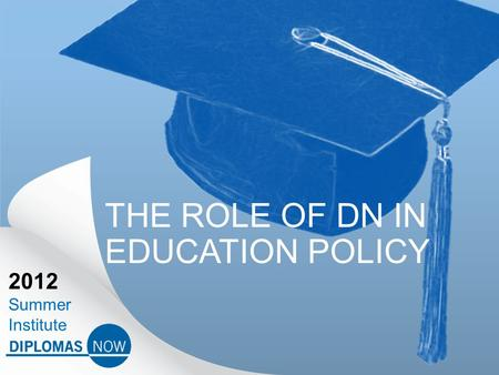 2012 Summer Institute THE ROLE OF DN IN EDUCATION POLICY.