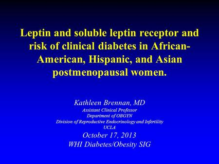 Leptin and soluble leptin receptor and risk of clinical diabetes in African- American, Hispanic, and Asian postmenopausal women. Kathleen Brennan, MD Assistant.