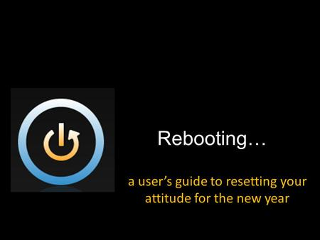 Rebooting… a user's guide to resetting your attitude for the new year.