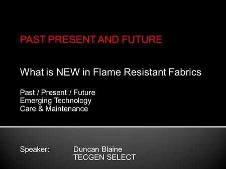 PAST PRESENT AND FUTURE What is NEW in Flame Resistant Fabrics Past / Present / Future Emerging Technology Care & Maintenance Speaker: Duncan Blaine TECGEN.