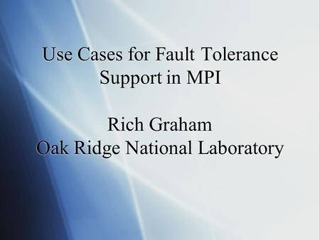 Use Cases for Fault Tolerance Support in MPI Rich Graham Oak Ridge National Laboratory.