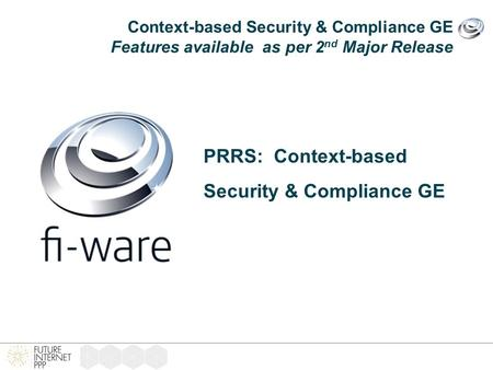 Context-based Security & Compliance GE Features available as per 2 nd Major Release PRRS: Context-based Security & Compliance GE.