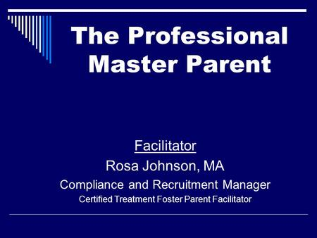 Facilitator Rosa Johnson, MA Compliance and Recruitment Manager Certified Treatment Foster Parent Facilitator The Professional Master Parent.