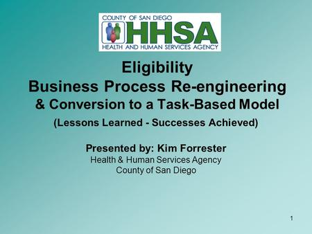 1 Eligibility Business Process Re-engineering & Conversion to a Task-Based Model (Lessons Learned - Successes Achieved) Presented by: Kim Forrester Health.