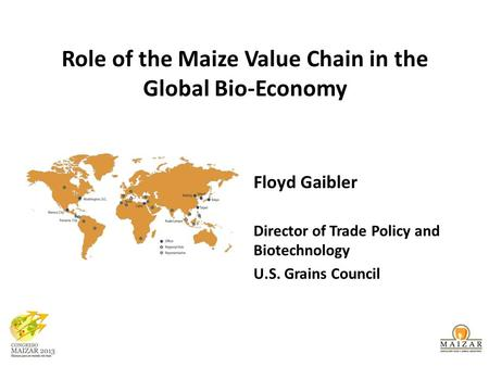 Role of the Maize Value Chain in the Global Bio-Economy Floyd Gaibler Director of Trade Policy and Biotechnology U.S. Grains Council.