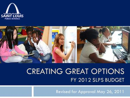 CREATING GREAT OPTIONS FY 2012 SLPS BUDGET Revised for Approval May 26, 2011.