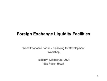 1 Foreign Exchange Liquidity Facilities World Economic Forum - Financing for Development Workshop Tuesday, October 26, 2004 São Paulo, Brazil.