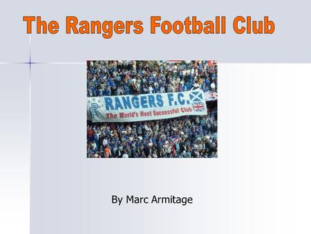By Marc Armitage. The History of Glasgow Rangers Rangers Football Club were founded in 1872 by 'The Founding Fathers'. They had a dream, to start up a.