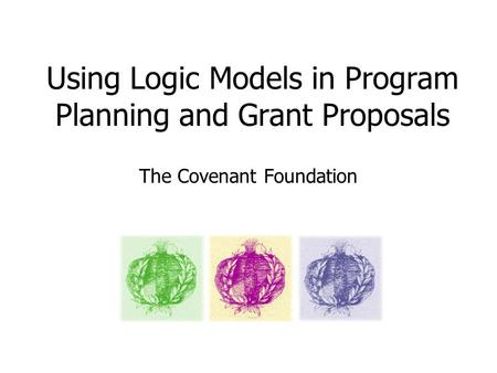Using Logic Models in Program Planning and Grant Proposals The Covenant Foundation.