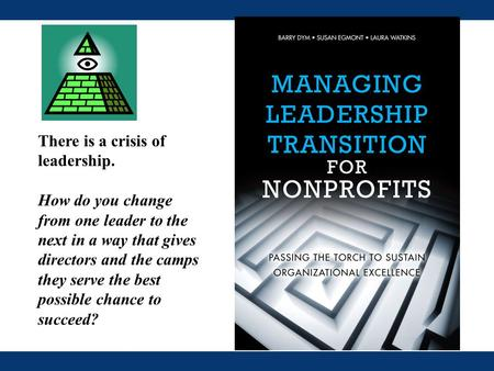 There is a crisis of leadership. How do you change from one leader to the next in a way that gives directors and the camps they serve the best possible.