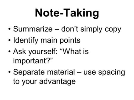 "Note-Taking Summarize – don't simply copy Identify main points Ask yourself: ""What is important?"" Separate material – use spacing to your advantage."