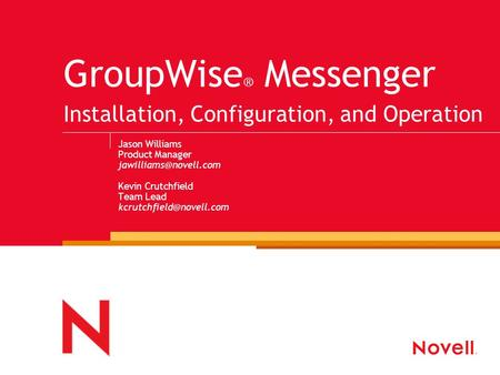 GroupWise ® Messenger Installation, Configuration, and Operation Jason Williams Product Manager Kevin Crutchfield Team Lead