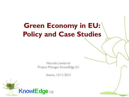 Green Economy in EU: Policy and Case Studies Niccolò Lombardi Project Manager, KnowlEdge Srl Astana, 13/11/2013.