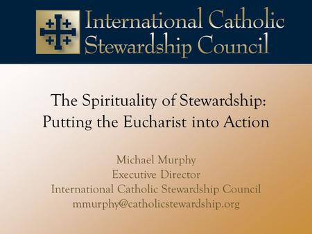 The Spirituality of Stewardship: Putting the Eucharist into Action Michael Murphy Executive Director International Catholic Stewardship Council