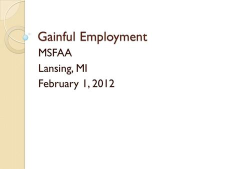 Gainful Employment MSFAA Lansing, MI February 1, 2012.